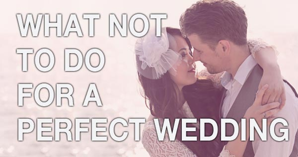 What NOT to DO for a Perfect Wedding